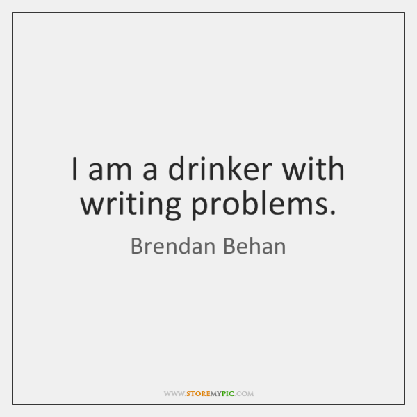 I am a drinker with writing problems.
