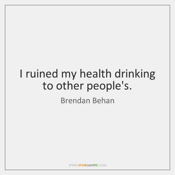 I ruined my health drinking to other people's.