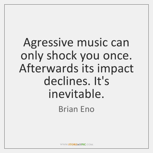 Agressive music can only shock you once. Afterwards its impact declines. It's ...