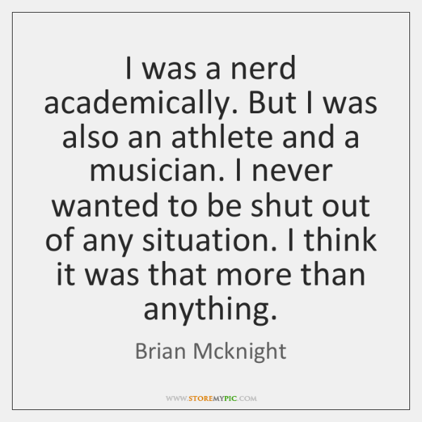 I was a nerd academically. But I was also an athlete and ...