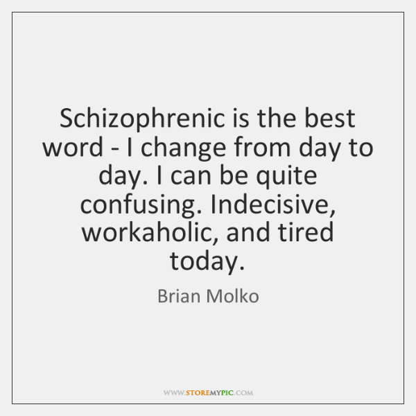 Schizophrenic is the best word - I change from day to day. ...