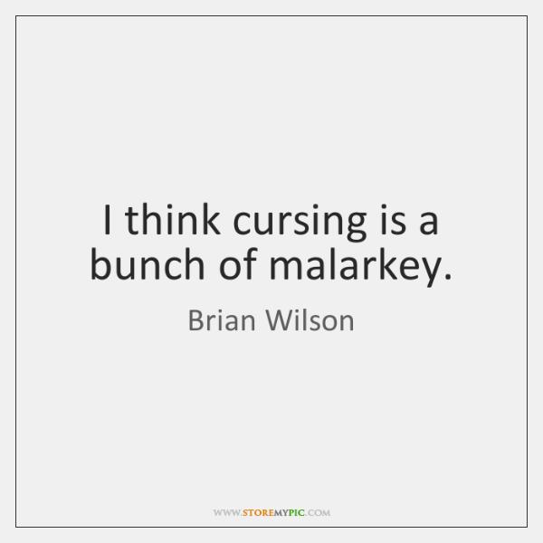 I think cursing is a bunch of malarkey.
