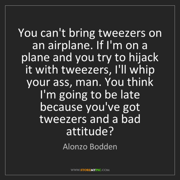 Alonzo Bodden: You can't bring tweezers on an airplane. If I'm on a...