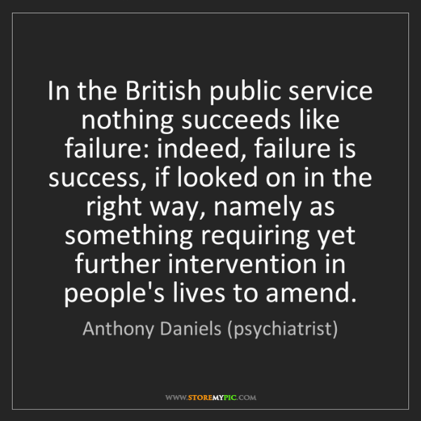 Anthony Daniels (psychiatrist): In the British public service nothing succeeds like failure:...