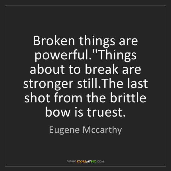 """Eugene Mccarthy: Broken things are powerful.""""Things about to break are..."""
