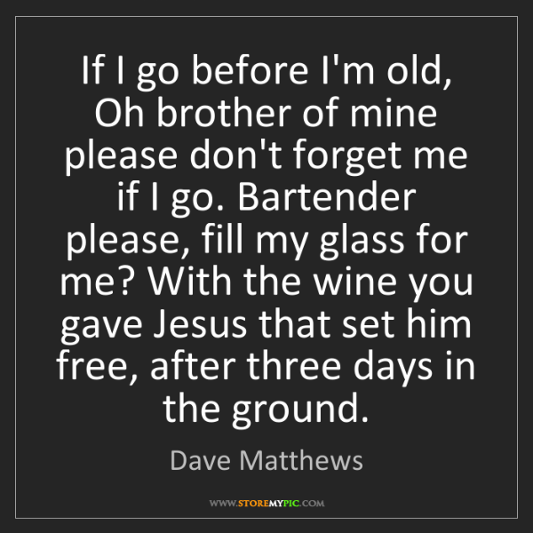 Dave Matthews: If I go before I'm old, Oh brother of mine please don't...