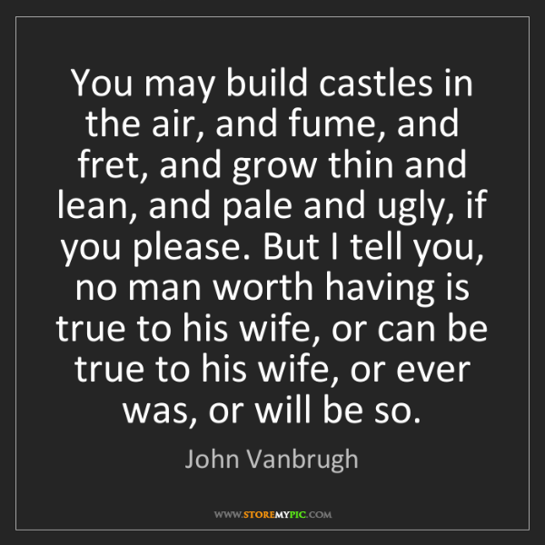 John Vanbrugh: You may build castles in the air, and fume, and fret,...