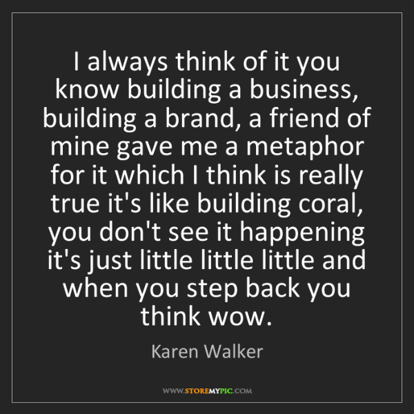 Karen Walker: I always think of it you know building a business, building...