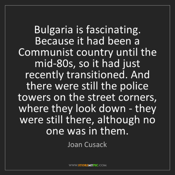 Joan Cusack: Bulgaria is fascinating. Because it had been a Communist...