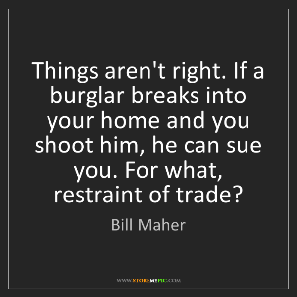 Bill Maher: Things aren't right. If a burglar breaks into your home...