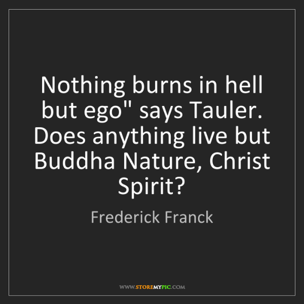 "Frederick Franck: Nothing burns in hell but ego"" says Tauler. Does anything..."