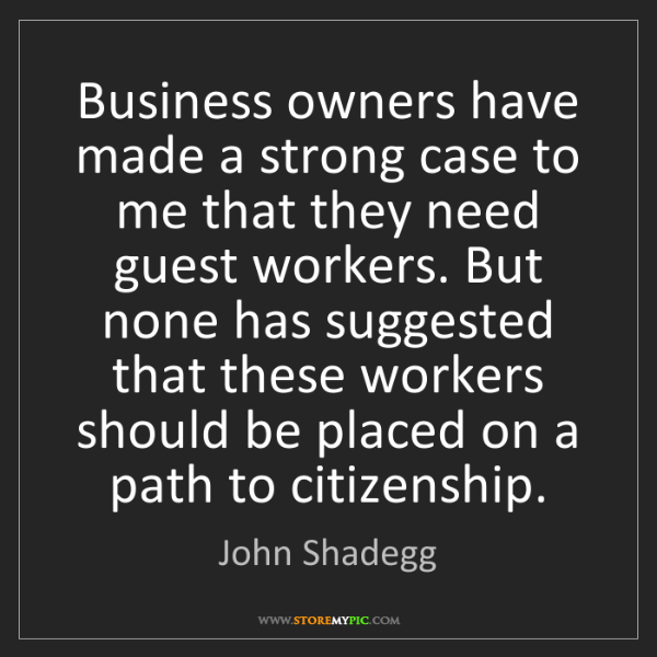 John Shadegg: Business owners have made a strong case to me that they...