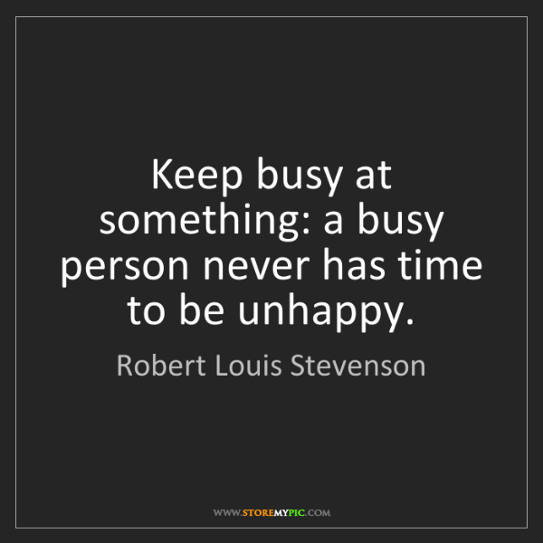 Robert Louis Stevenson: Keep busy at something: a busy person never has time...