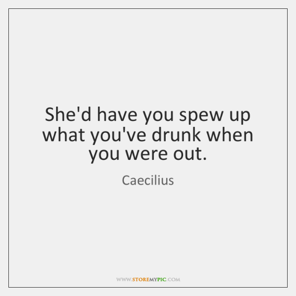 She'd have you spew up what you've drunk when you were out.