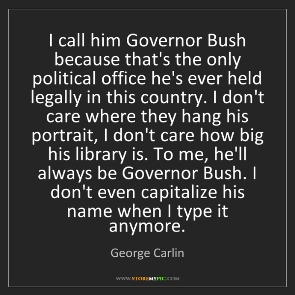 George Carlin: I call him Governor Bush because that's the only political...