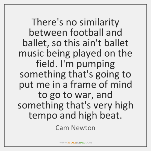 There's no similarity between football and ballet, so this ain't ballet music ...