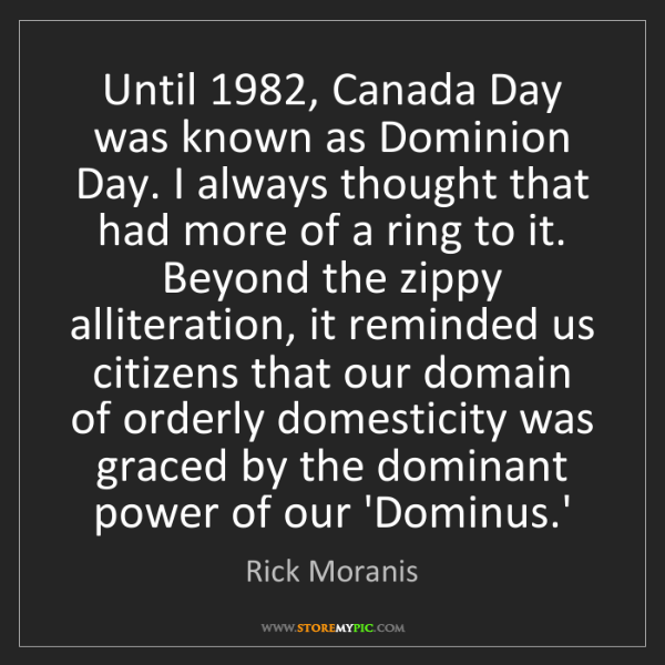 Rick Moranis: Until 1982, Canada Day was known as Dominion Day. I always...