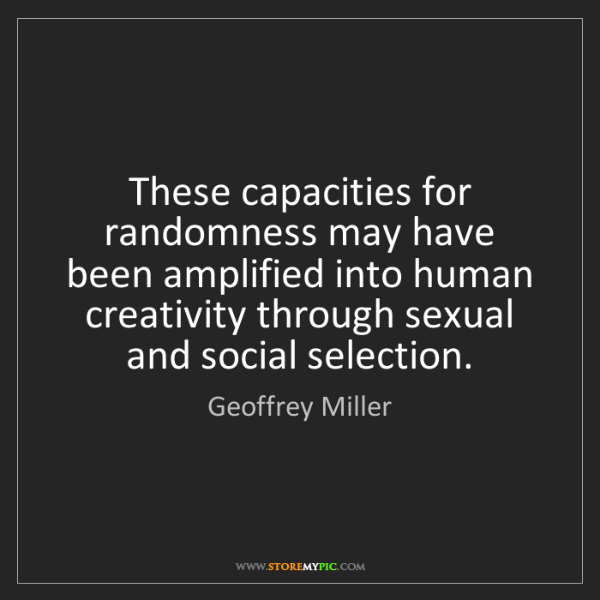 Geoffrey Miller: These capacities for randomness may have been amplified...