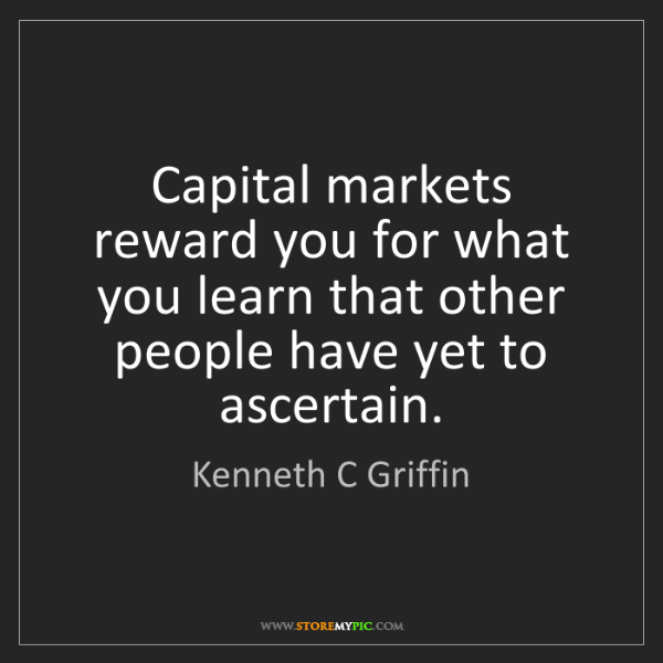 Kenneth C Griffin: Capital markets reward you for what you learn that other...
