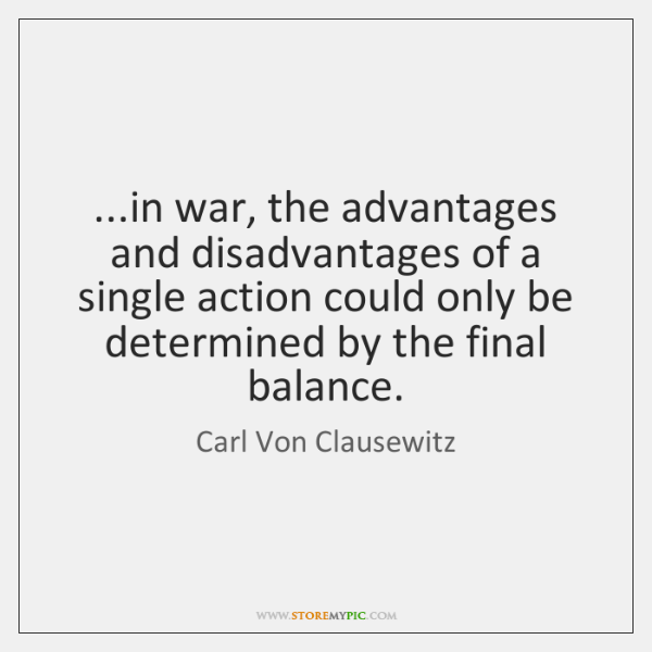 ...in war, the advantages and disadvantages of a single action could only ...