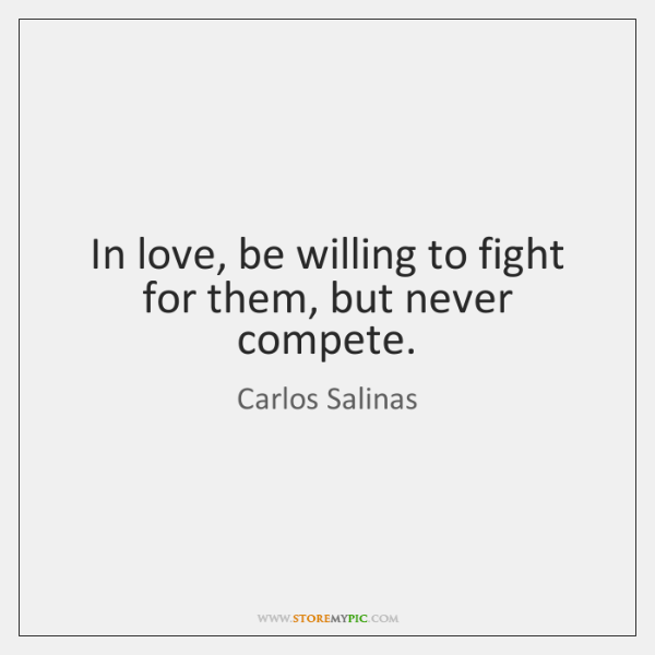 In love, be willing to fight for them, but never compete.