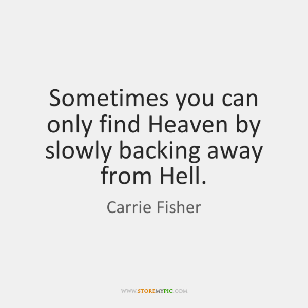Sometimes you can only find Heaven by slowly backing away from Hell.
