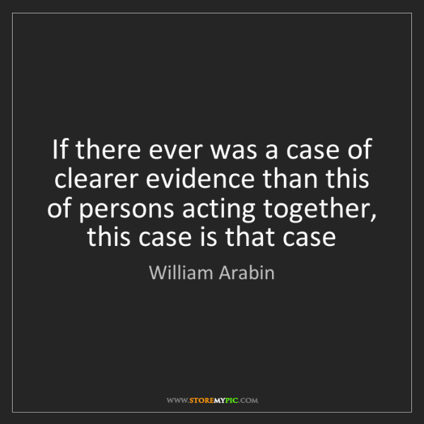 William Arabin: If there ever was a case of clearer evidence than this...