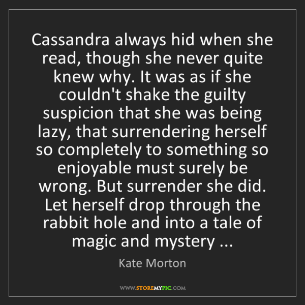 Kate Morton: Cassandra always hid when she read, though she never...