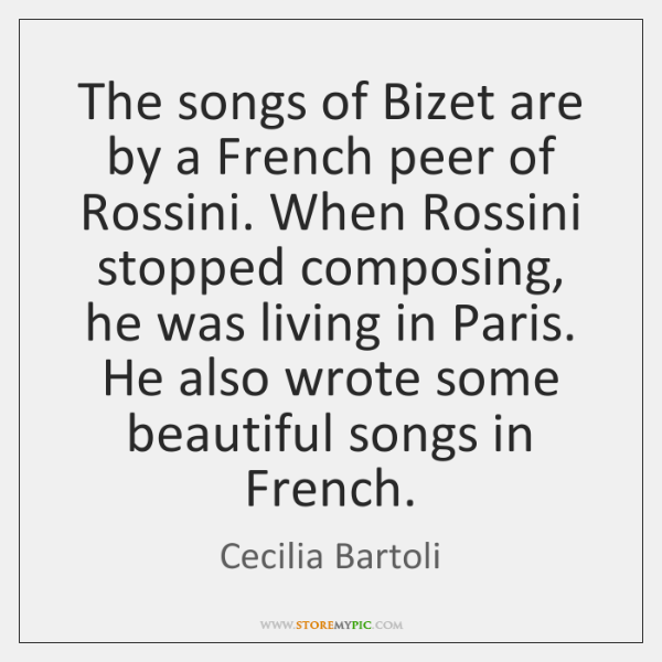 The songs of Bizet are by a French peer of Rossini. When ...