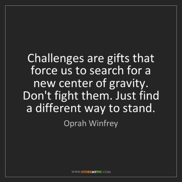 Oprah Winfrey: Challenges are gifts that force us to search for a new...