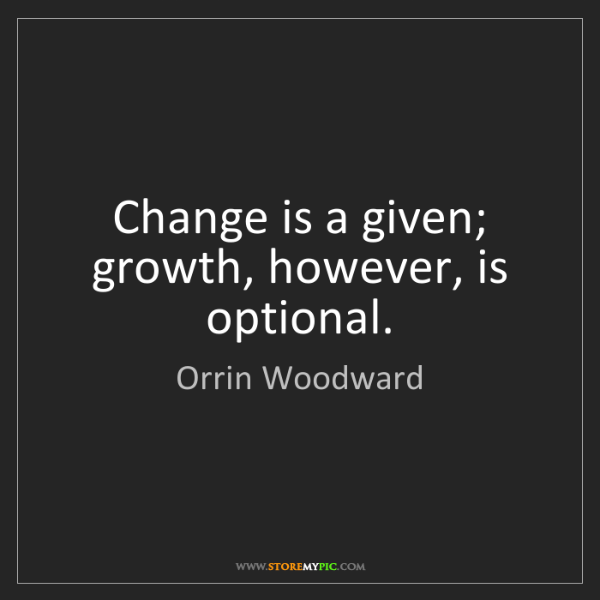 Orrin Woodward: Change is a given; growth, however, is optional.