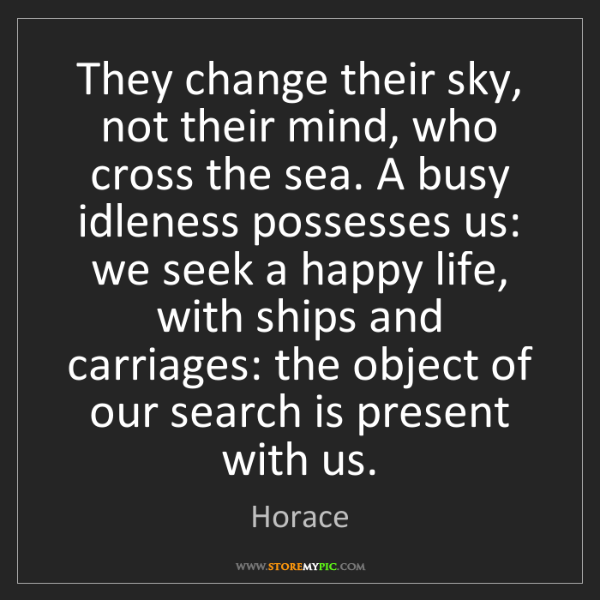 Horace: They change their sky, not their mind, who cross the...