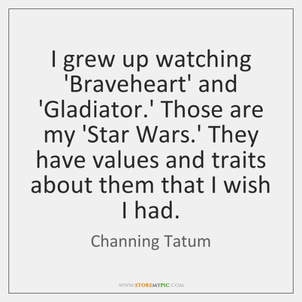 I grew up watching 'Braveheart' and 'Gladiator.' Those are my 'Star ...