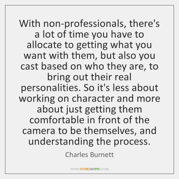 With non-professionals, there's a lot of time you have to allocate to ...