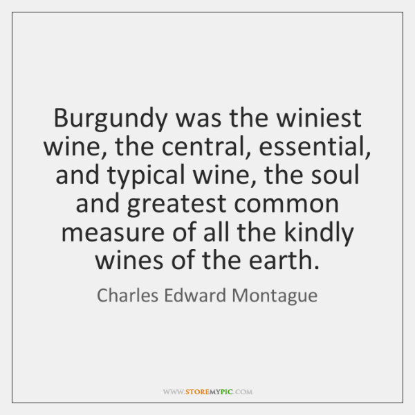 Burgundy was the winiest wine, the central, essential, and typical wine, the ...