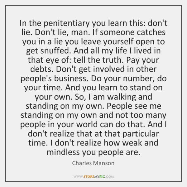 In the penitentiary you learn this: don't lie. Don't lie, man. If ...