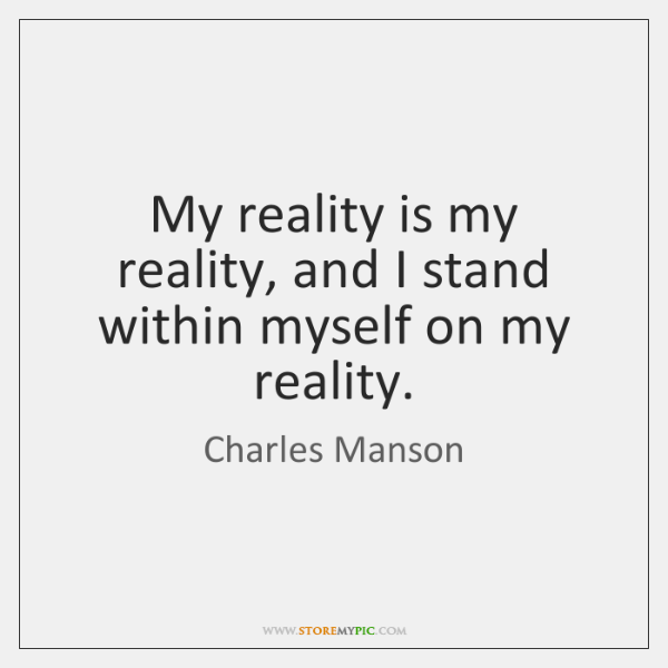 My reality is my reality, and I stand within myself on my ...