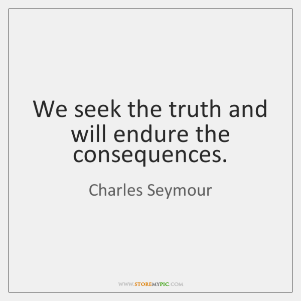 We seek the truth and will endure the consequences.