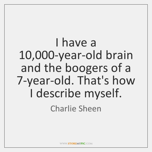 I have a 10,000-year-old brain and the boogers of a 7-year-old. That's ...