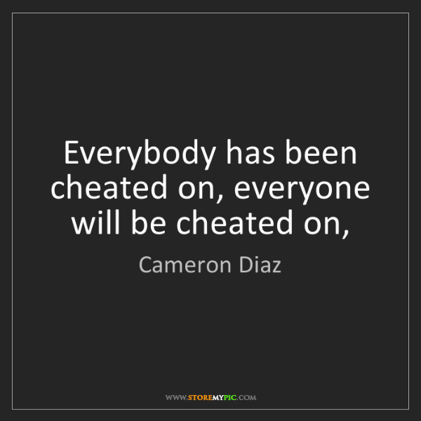 Cameron Diaz: Everybody has been cheated on, everyone will be cheated...