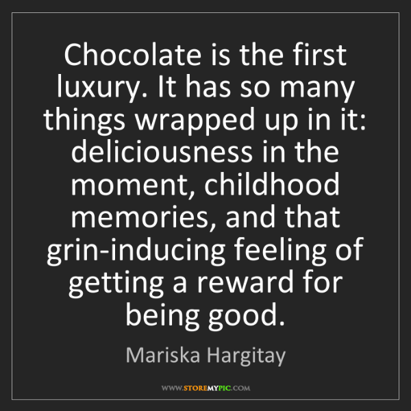Mariska Hargitay: Chocolate is the first luxury. It has so many things...