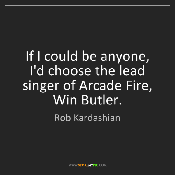Rob Kardashian: If I could be anyone, I'd choose the lead singer of Arcade...