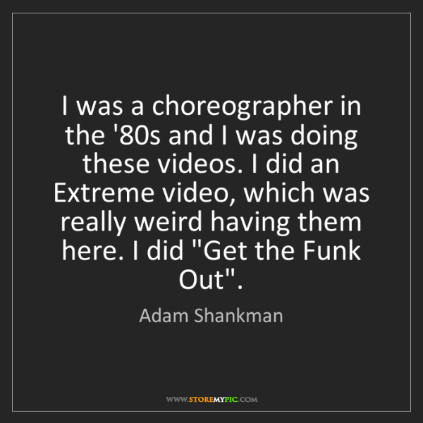 Adam Shankman: I was a choreographer in the '80s and I was doing these...