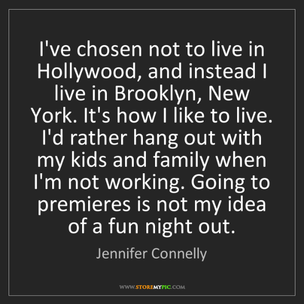 Jennifer Connelly: I've chosen not to live in Hollywood, and instead I live...