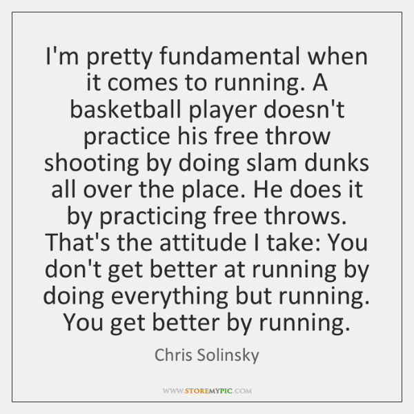 I'm pretty fundamental when it comes to running. A basketball player doesn't ...