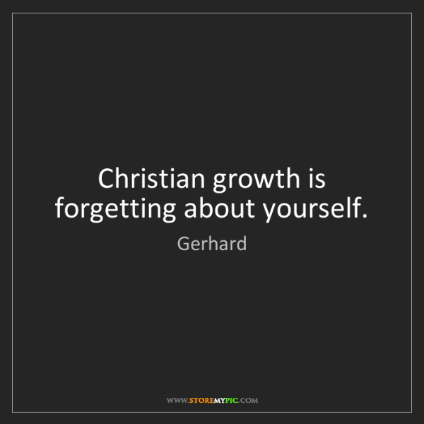 Gerhard: Christian growth is forgetting about yourself.