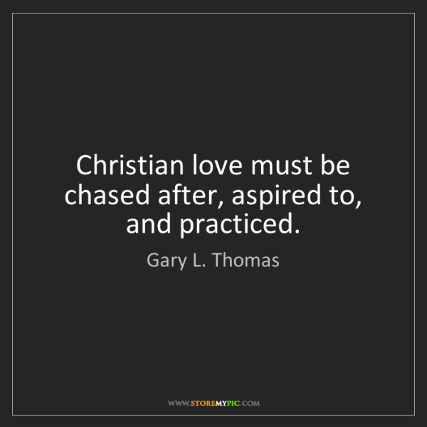 Gary L. Thomas: Christian love must be chased after, aspired to, and...