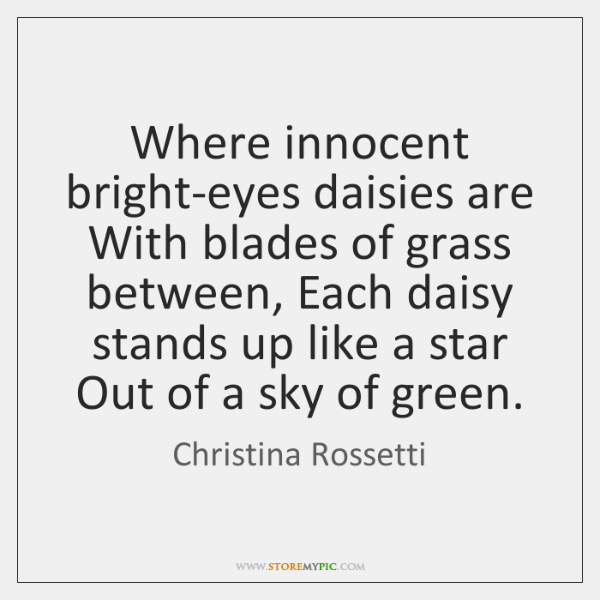 Where innocent bright-eyes daisies are With blades of grass between, Each daisy ...