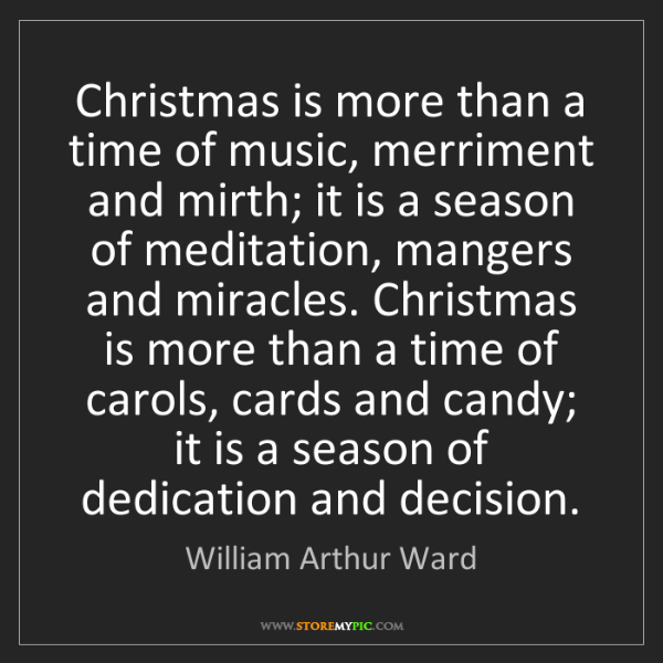 William Arthur Ward: Christmas is more than a time of music, merriment and...