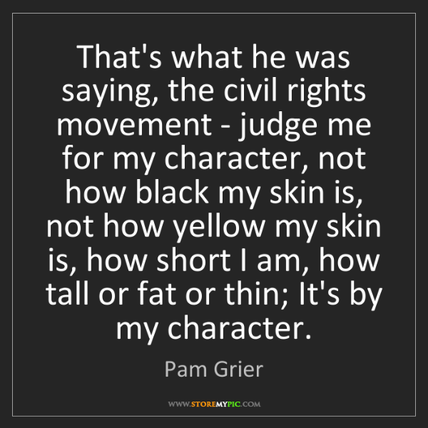 Pam Grier: That's what he was saying, the civil rights movement...